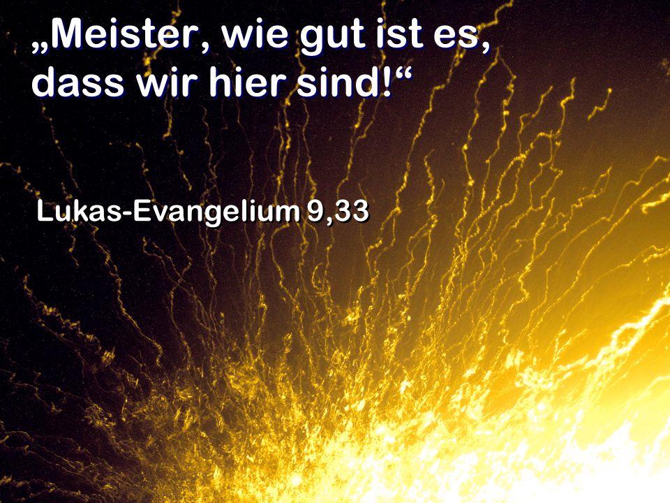 Meister, wie gut ist es, dass wir hier sind! Lukas-Evangelium 9,33