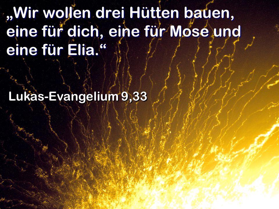 Wir wollen drei Hütten bauen, eine für dich, eine für Mose und eine für Elia. Lukas-Evangelium 9,33