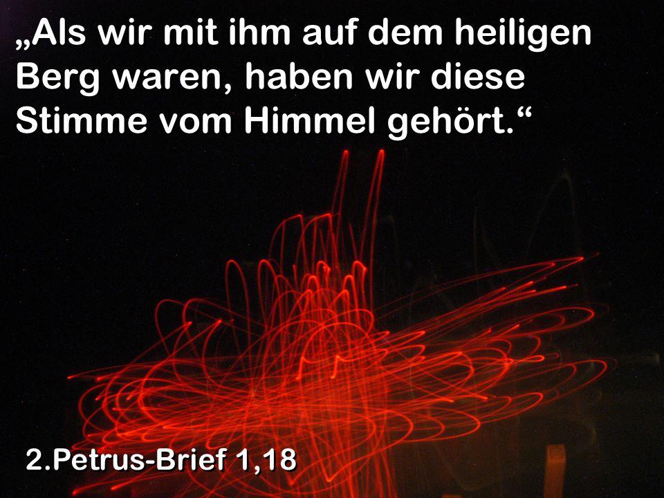 Als wir mit ihm auf dem heiligen Berg waren, haben wir diese Stimme vom Himmel gehört. 2.Petrus-Brief 1,18