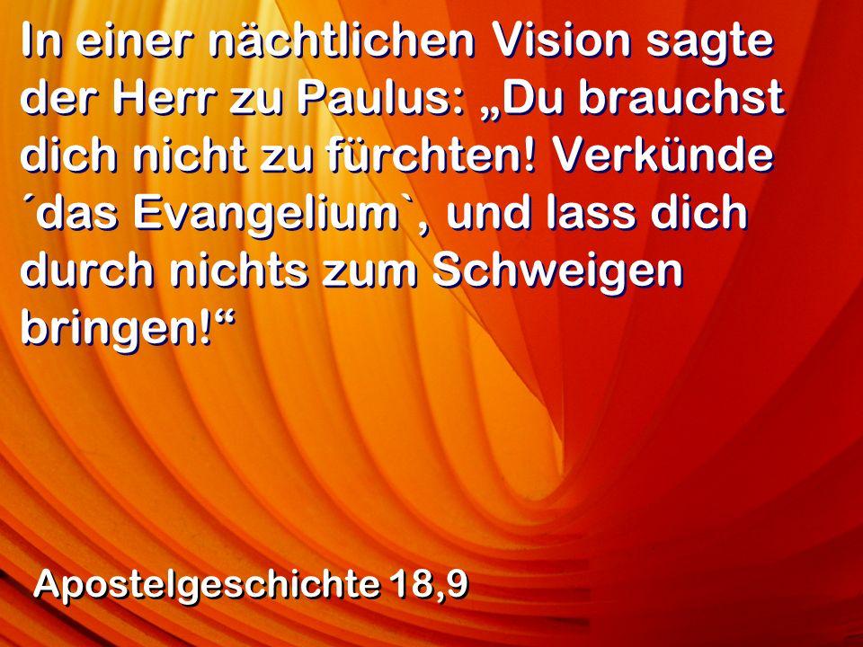 In einer nächtlichen Vision sagte der Herr zu Paulus: Du brauchst dich nicht zu fürchten! Verkünde ´das Evangelium`, und lass dich durch nichts zum Sc