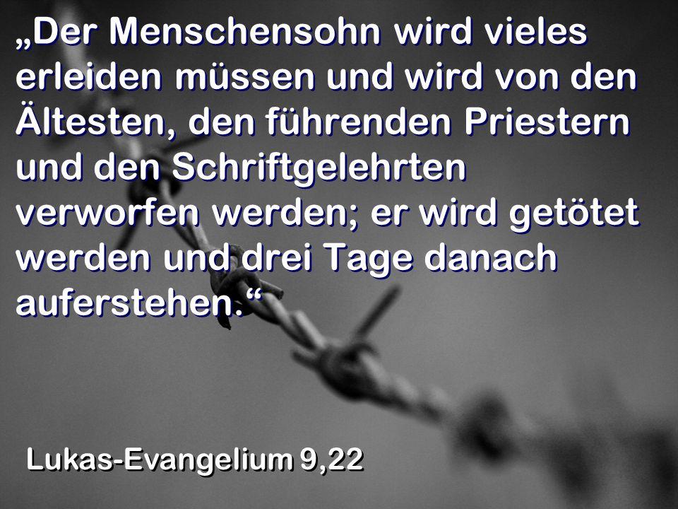 Der Menschensohn wird vieles erleiden müssen und wird von den Ältesten, den führenden Priestern und den Schriftgelehrten verworfen werden; er wird get
