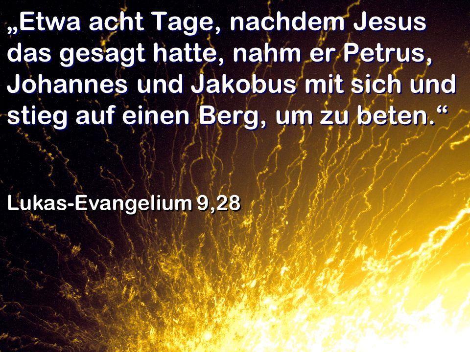 Etwa acht Tage, nachdem Jesus das gesagt hatte, nahm er Petrus, Johannes und Jakobus mit sich und stieg auf einen Berg, um zu beten. Lukas-Evangelium