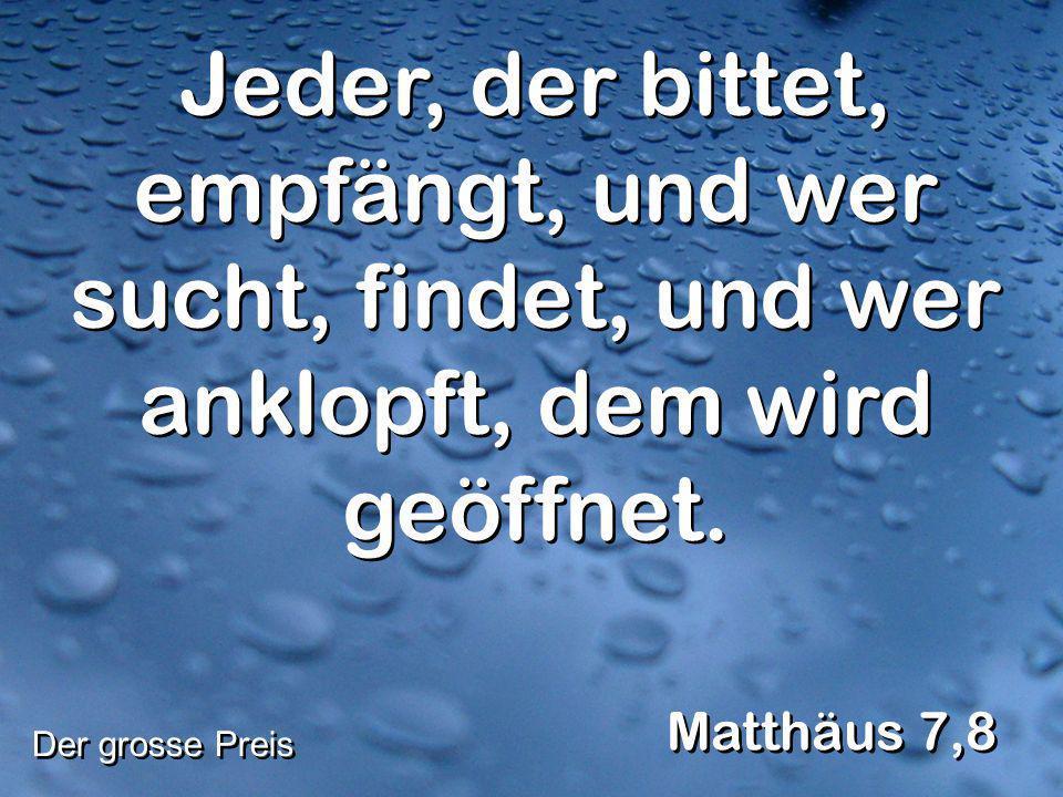 Jeder, der bittet, empfängt, und wer sucht, findet, und wer anklopft, dem wird geöffnet. Matthäus 7,8 Der grosse Preis