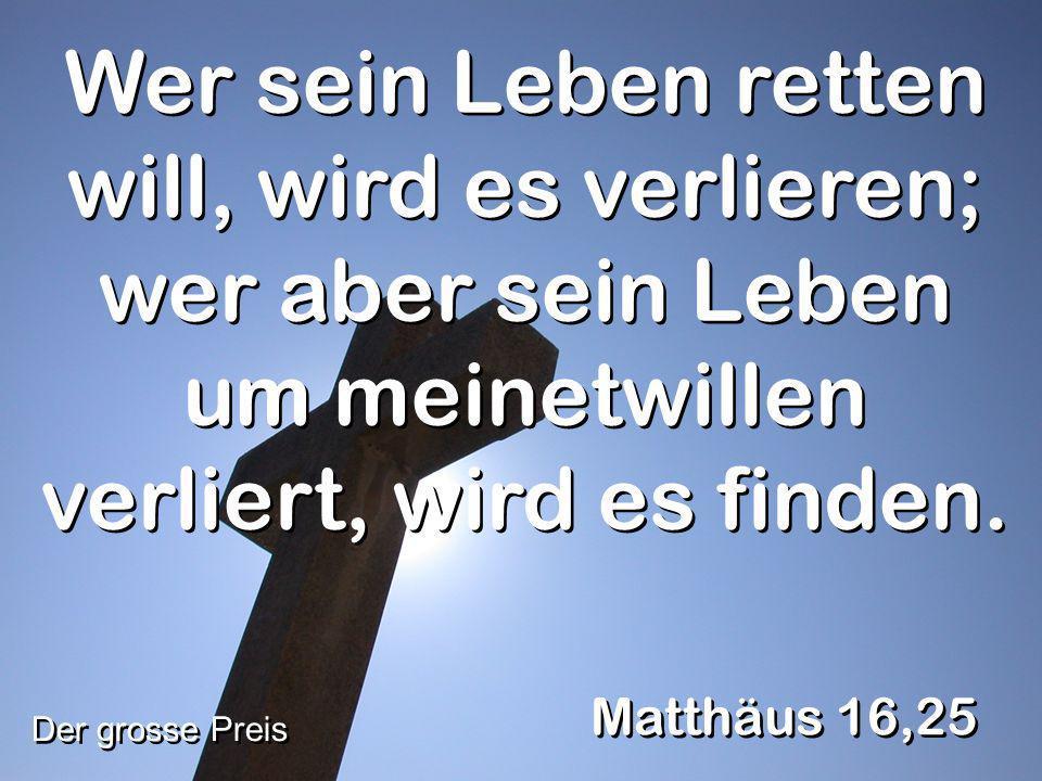 Wer sein Leben retten will, wird es verlieren; wer aber sein Leben um meinetwillen verliert, wird es finden. Matthäus 16,25 Der grosse Preis