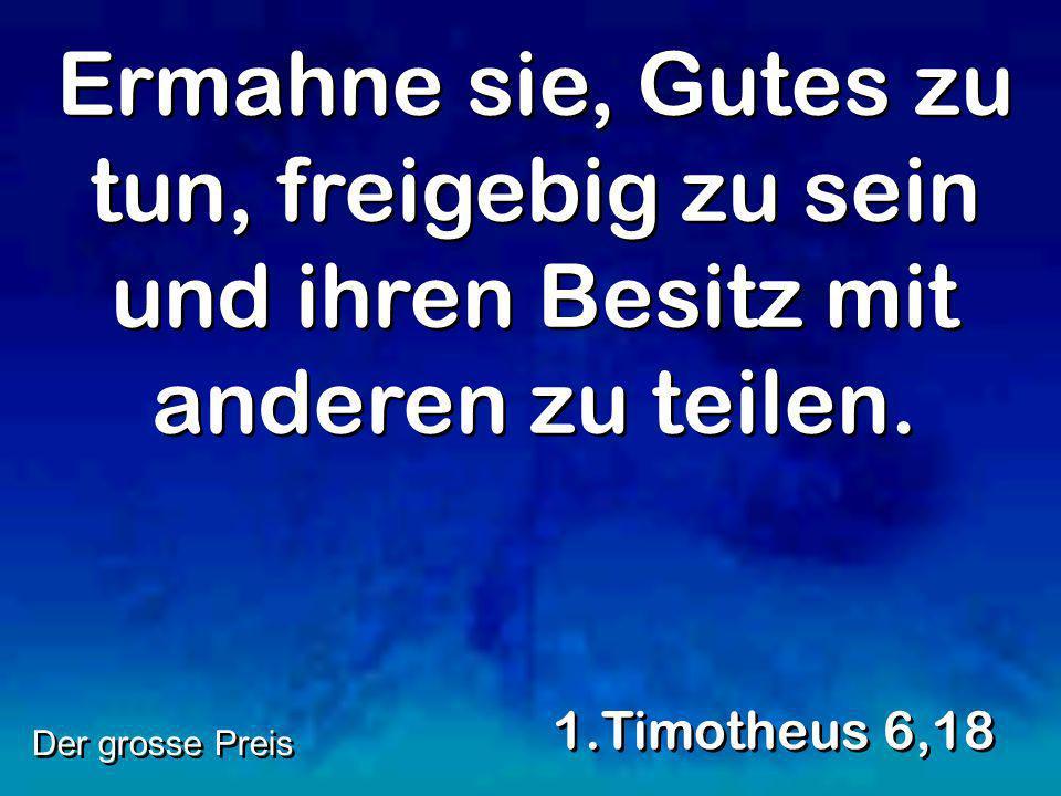 Ermahne sie, Gutes zu tun, freigebig zu sein und ihren Besitz mit anderen zu teilen. 1.Timotheus 6,18 Der grosse Preis