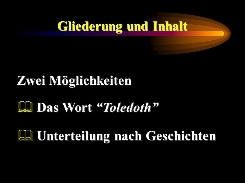 Gliederung und Inhalt Zwei Möglichkeiten Das Wort Toledoth Das Wort Toledoth Unterteilung nach Geschichten Unterteilung nach Geschichten