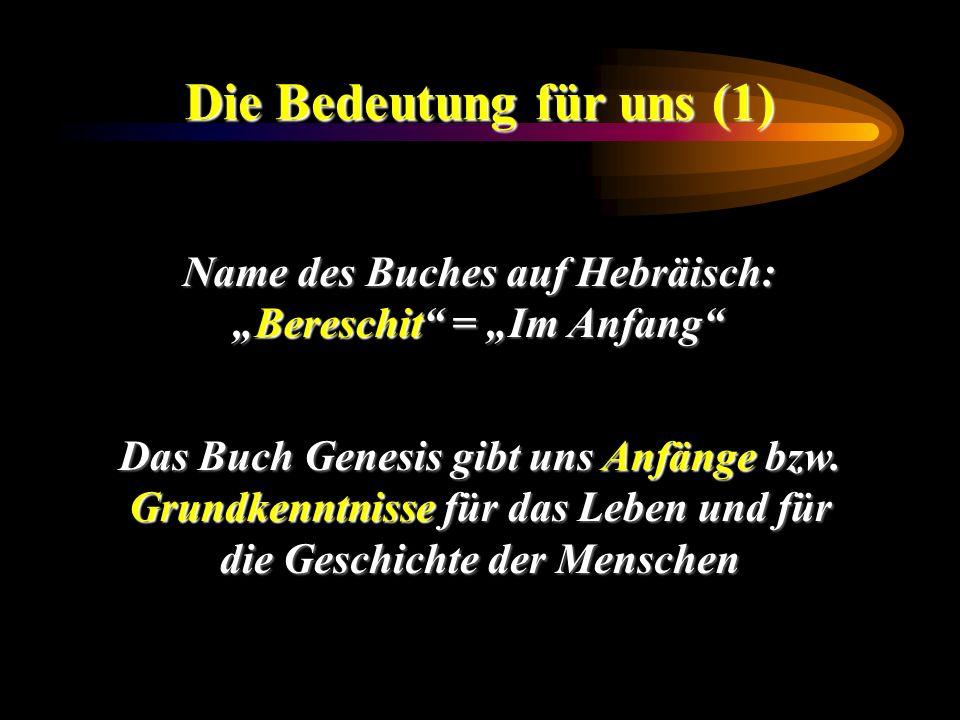 Die Bedeutung für uns (1) Name des Buches auf Hebräisch: Bereschit = Im AnfangBereschit = Im Anfang Das Buch Genesis gibt uns Anfänge bzw. Grundkenntn