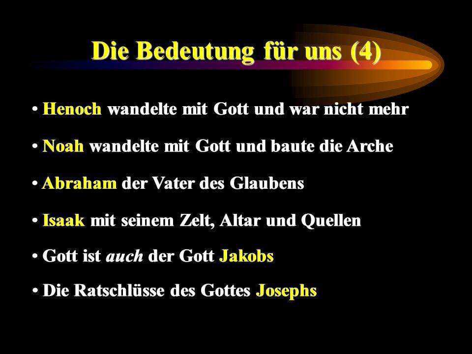 Die Bedeutung für uns (4) Henoch wandelte mit Gott und war nicht mehr Noah wandelte mit Gott und baute die Arche Abraham der Vater des Glaubens Isaak