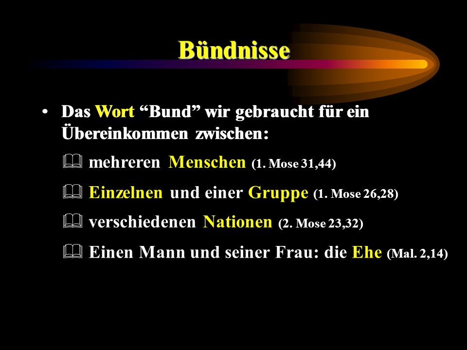 Bündnisse Das Wort Bund wir gebraucht für ein Übereinkommen zwischen: Einzelnen und einer Gruppe (1. Mose 26,28) mehreren Menschen (1. Mose 31,44) ver