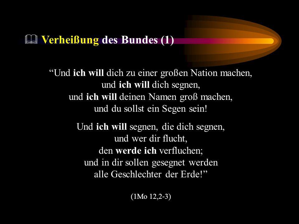 Verheißung des Bundes (1) Und ich will dich zu einer großen Nation machen, und ich will dich segnen, und ich will deinen Namen groß machen, und du sol