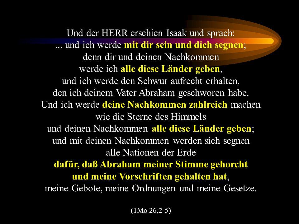 Und der HERR erschien Isaak und sprach:... und ich werde mit dir sein und dich segnen; denn dir und deinen Nachkommen werde ich alle diese Länder gebe