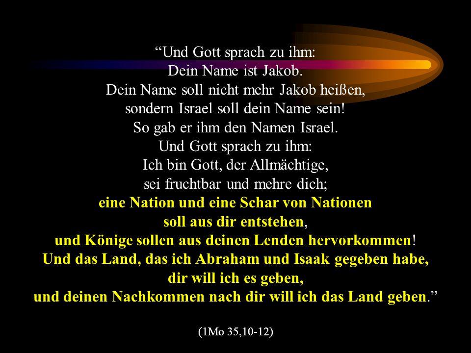 Und Gott sprach zu ihm: Dein Name ist Jakob. Dein Name soll nicht mehr Jakob heißen, sondern Israel soll dein Name sein! So gab er ihm den Namen Israe