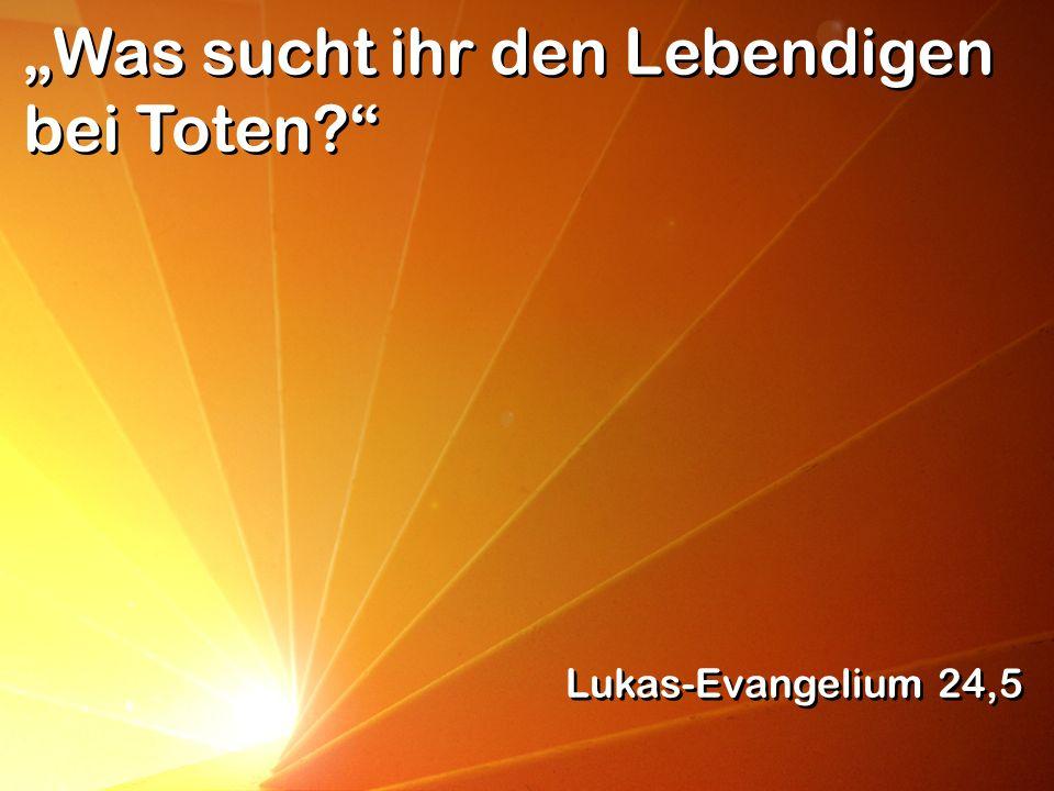 Was sucht ihr den Lebendigen bei Toten? Lukas-Evangelium 24,5