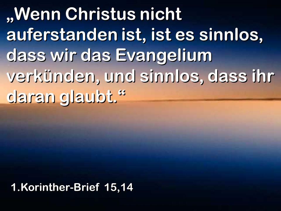 Wenn Christus nicht auferstanden ist, ist es sinnlos, dass wir das Evangelium verkünden, und sinnlos, dass ihr daran glaubt. 1.Korinther-Brief 15,14