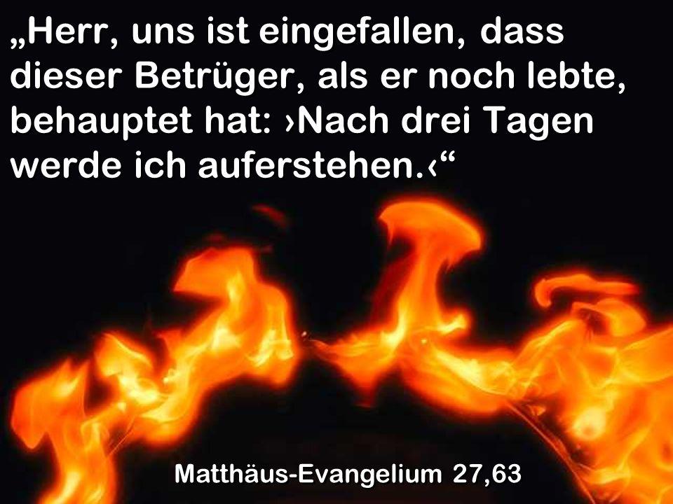 Herr, uns ist eingefallen, dass dieser Betrüger, als er noch lebte, behauptet hat: Nach drei Tagen werde ich auferstehen. Matthäus-Evangelium 27,63
