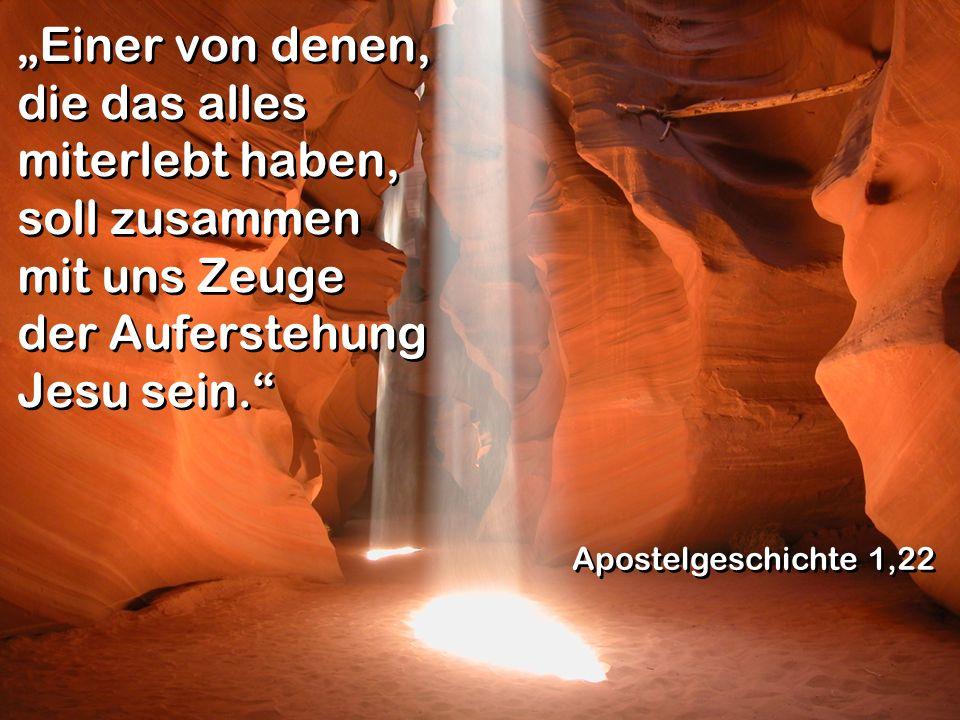 Einer von denen, die das alles miterlebt haben, soll zusammen mit uns Zeuge der Auferstehung Jesu sein. Apostelgeschichte 1,22