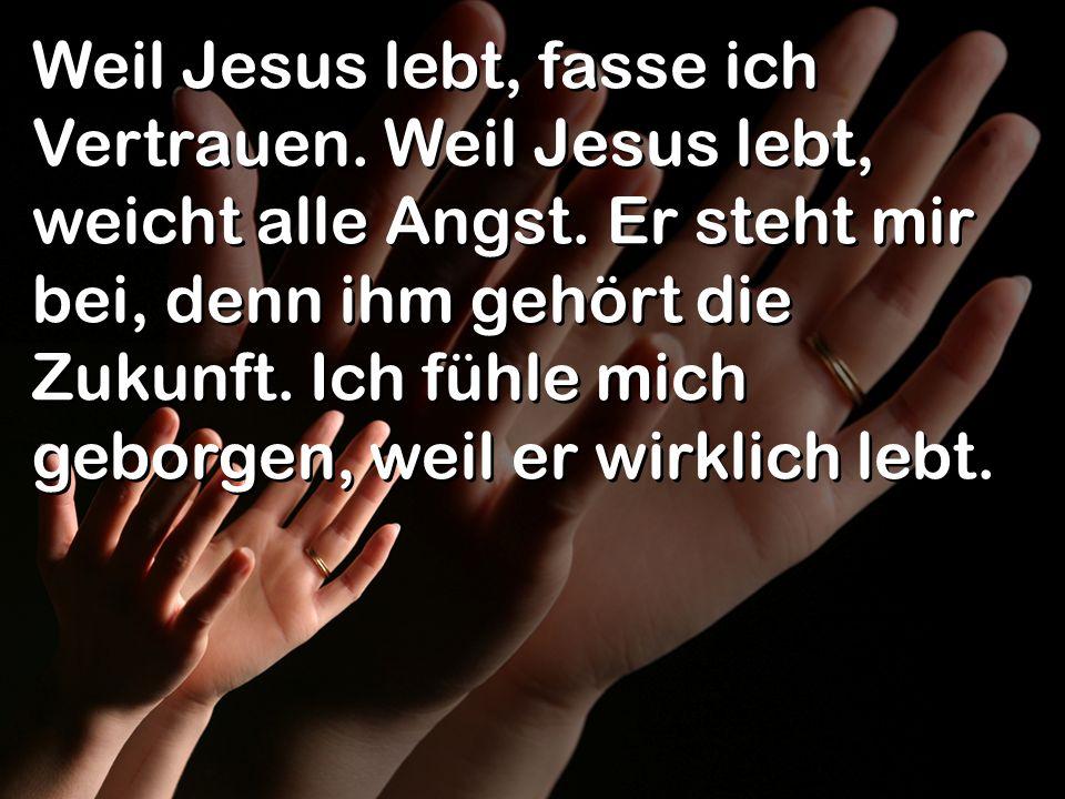 Weil Jesus lebt, fasse ich Vertrauen. Weil Jesus lebt, weicht alle Angst. Er steht mir bei, denn ihm gehört die Zukunft. Ich fühle mich geborgen, weil