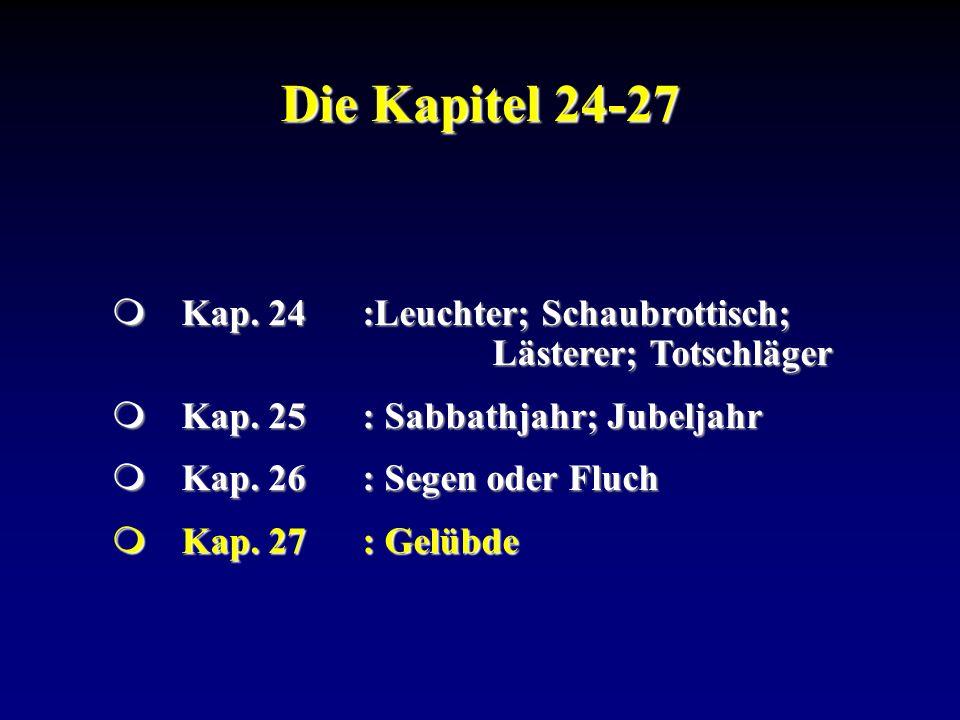 Die Kapitel 24-27 Kap. 24:Leuchter; Schaubrottisch; Lästerer; Totschläger Kap. 24:Leuchter; Schaubrottisch; Lästerer; Totschläger Kap. 25: Sabbathjahr