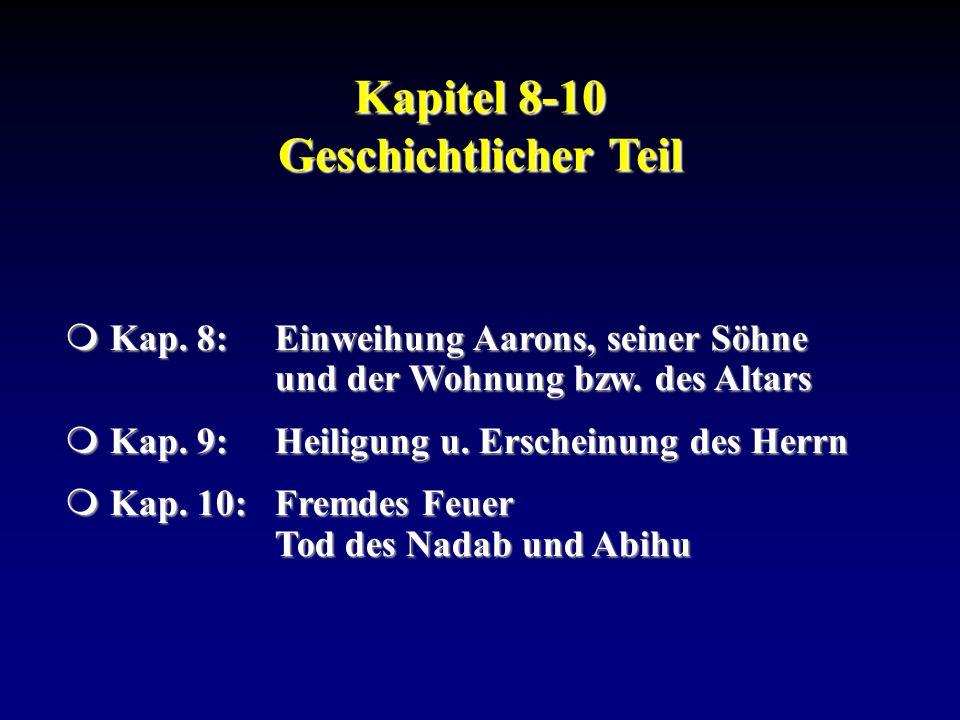 Kapitel 8-10 Geschichtlicher Teil Kap. 8:Einweihung Aarons, seiner Söhne und der Wohnung bzw. des Altars Kap. 8:Einweihung Aarons, seiner Söhne und de
