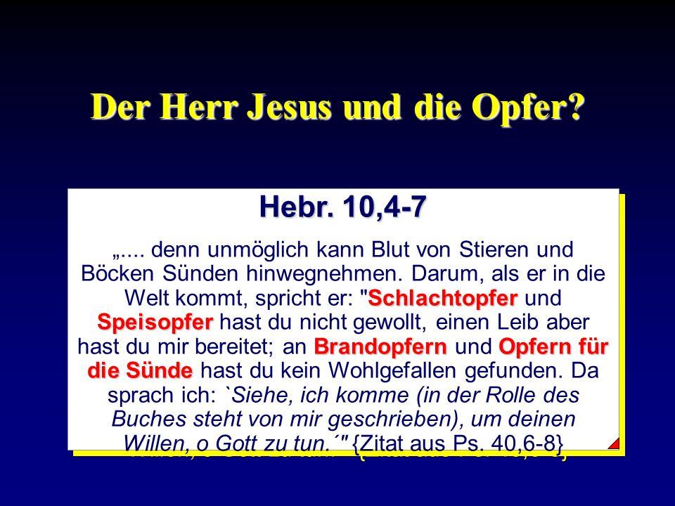 Der Herr Jesus und die Opfer? Hebr. 10,4-7 Schlachtopfer Speisopfer BrandopfernOpfern für die Sünde.... denn unmöglich kann Blut von Stieren und Böcke