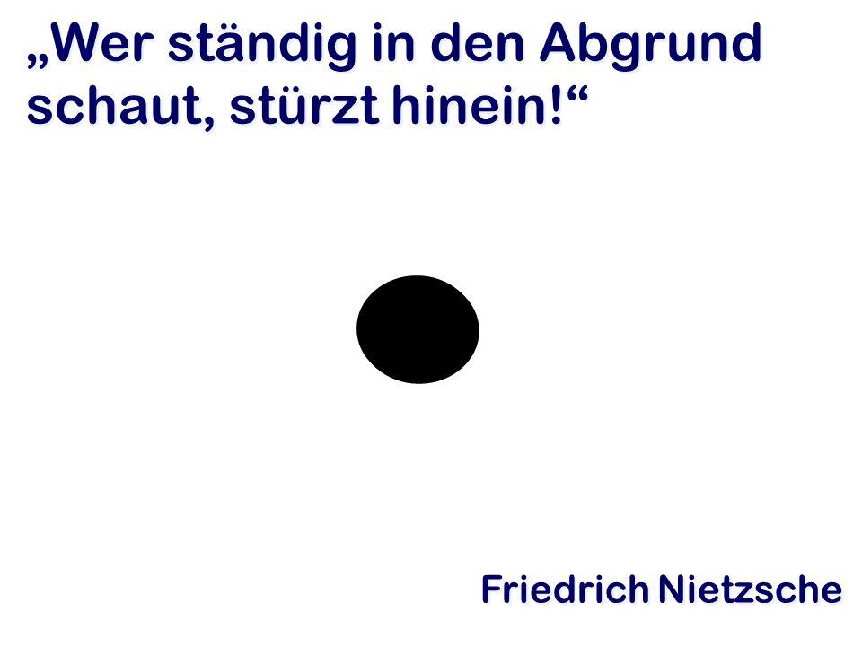 Wer ständig in den Abgrund schaut, stürzt hinein! Friedrich Nietzsche
