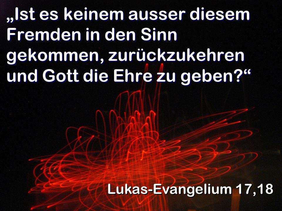Ist es keinem ausser diesem Fremden in den Sinn gekommen, zurückzukehren und Gott die Ehre zu geben? Lukas-Evangelium 17,18