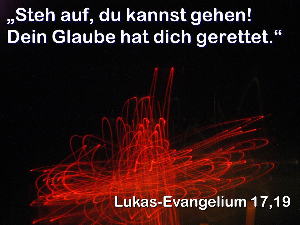 Steh auf, du kannst gehen! Dein Glaube hat dich gerettet. Lukas-Evangelium 17,19