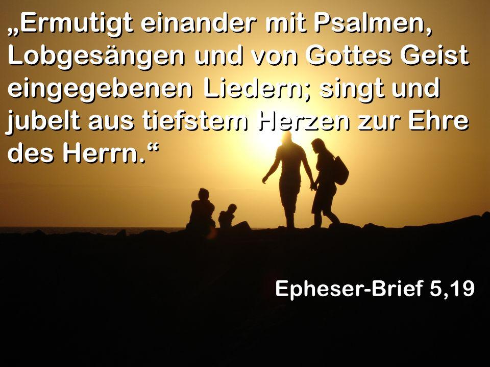 Ermutigt einander mit Psalmen, Lobgesängen und von Gottes Geist eingegebenen Liedern; singt und jubelt aus tiefstem Herzen zur Ehre des Herrn. Epheser