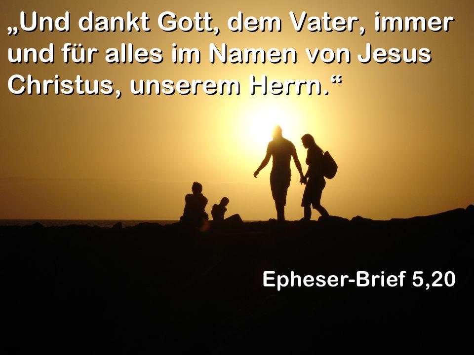 Und dankt Gott, dem Vater, immer und für alles im Namen von Jesus Christus, unserem Herrn. Epheser-Brief 5,20
