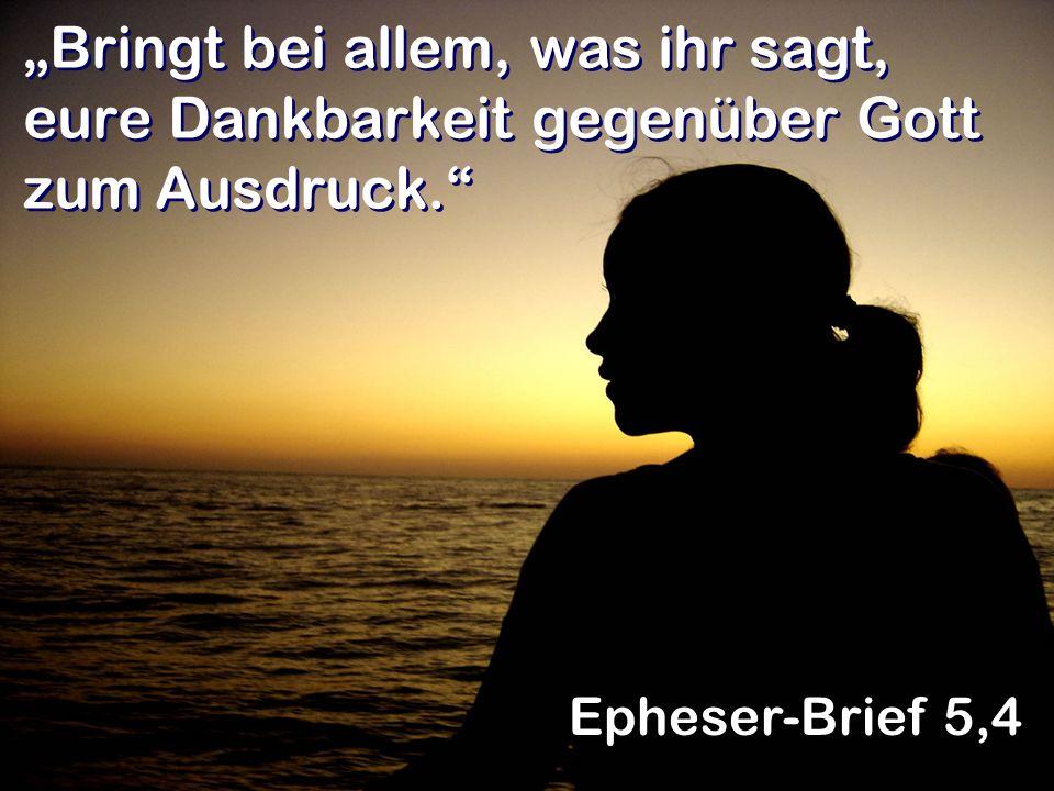 Bringt bei allem, was ihr sagt, eure Dankbarkeit gegenüber Gott zum Ausdruck. Epheser-Brief 5,4