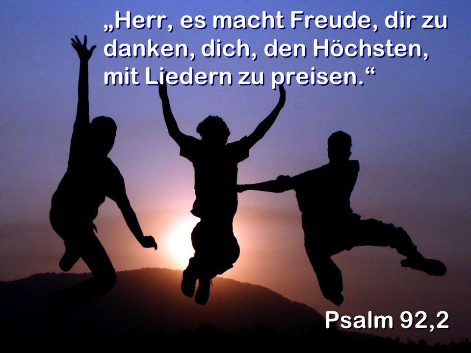 Herr, es macht Freude, dir zu danken, dich, den Höchsten, mit Liedern zu preisen. Psalm 92,2