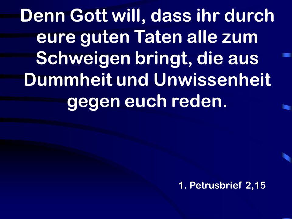 Denn Gott will, dass ihr durch eure guten Taten alle zum Schweigen bringt, die aus Dummheit und Unwissenheit gegen euch reden. 1. Petrusbrief 2,15