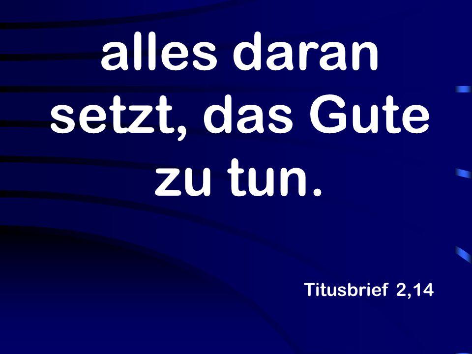 alles daran setzt, das Gute zu tun. Titusbrief 2,14