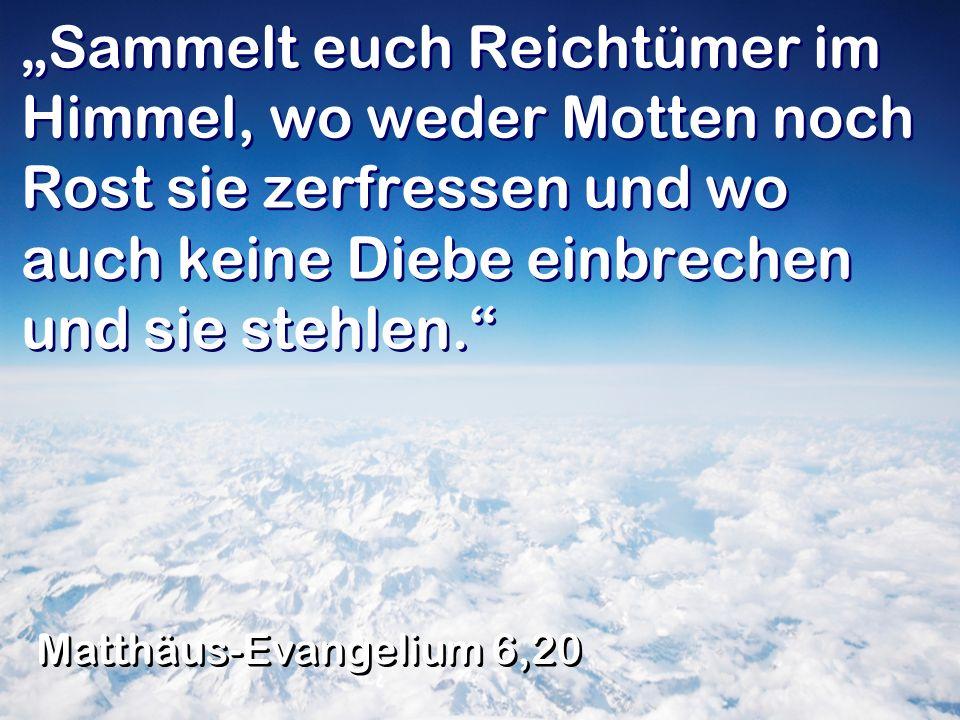 Sammelt euch Reichtümer im Himmel, wo weder Motten noch Rost sie zerfressen und wo auch keine Diebe einbrechen und sie stehlen. Matthäus-Evangelium 6,