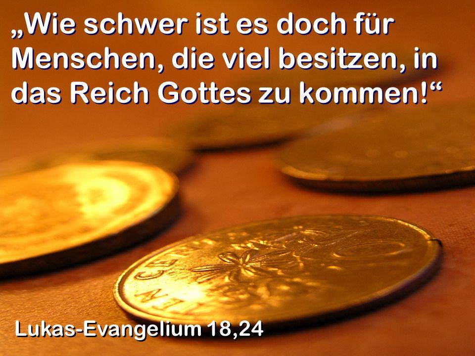 Wie schwer ist es doch für Menschen, die viel besitzen, in das Reich Gottes zu kommen! Lukas-Evangelium 18,24