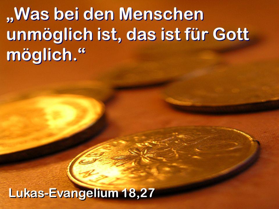 Was bei den Menschen unmöglich ist, das ist für Gott möglich. Lukas-Evangelium 18,27