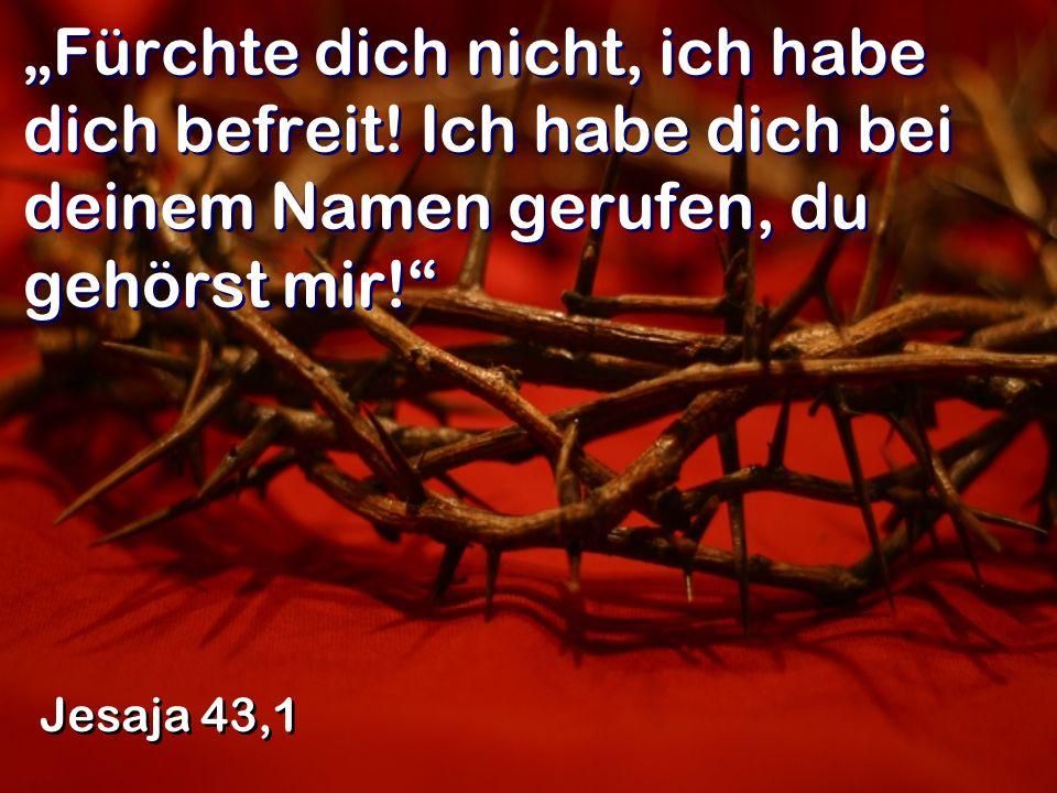 Fürchte dich nicht, ich habe dich befreit! Ich habe dich bei deinem Namen gerufen, du gehörst mir! Jesaja 43,1