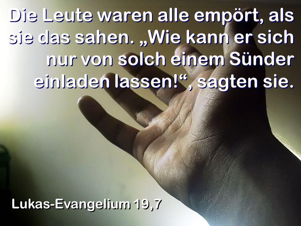 Die Leute waren alle empört, als sie das sahen. Wie kann er sich nur von solch einem Sünder einladen lassen!, sagten sie. Lukas-Evangelium 19,7