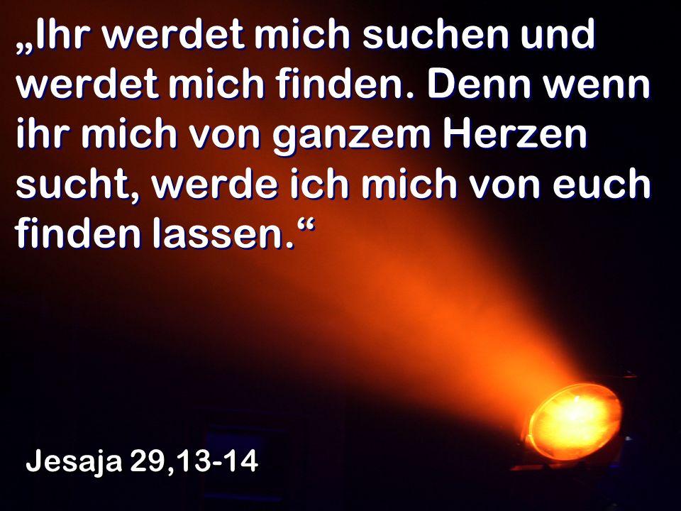 Ihr werdet mich suchen und werdet mich finden. Denn wenn ihr mich von ganzem Herzen sucht, werde ich mich von euch finden lassen. Jesaja 29,13-14