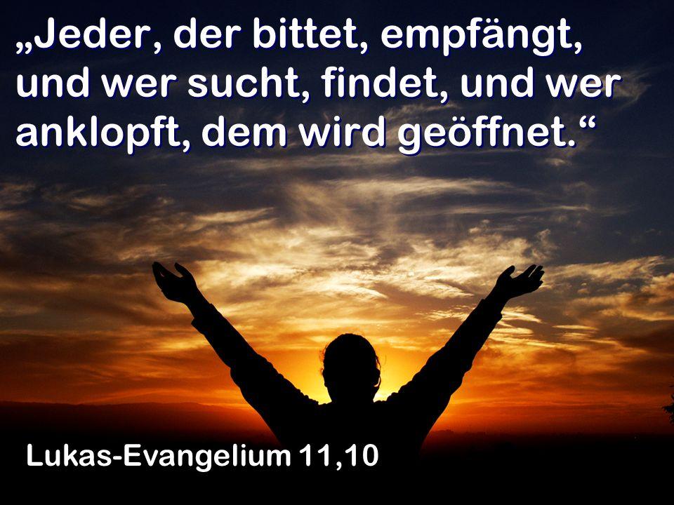 Jeder, der bittet, empfängt, und wer sucht, findet, und wer anklopft, dem wird geöffnet. Lukas-Evangelium 11,10