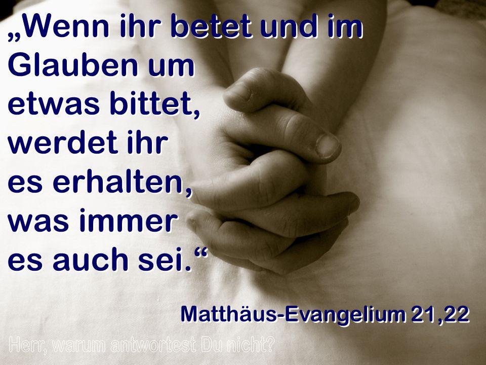 Wenn ihr betet und im Glauben um etwas bittet, werdet ihr es erhalten, was immer es auch sei. Matthäus-Evangelium 21,22