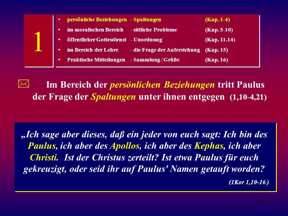 10 Im Bereich der persönlichen Beziehungen tritt Paulus der Frage der Spaltungen unter ihnen entgegen (1,10-4,21) Ich sage aber dieses, daß ein jeder von euch sagt: Ich bin des Paulus, ich aber des Apollos, ich aber des Kephas, ich aber Christi.