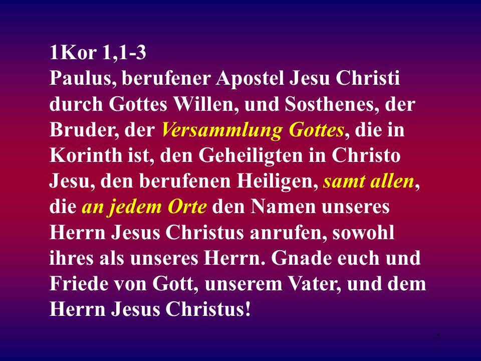 7 1Kor 1,1-3 Paulus, berufener Apostel Jesu Christi durch Gottes Willen, und Sosthenes, der Bruder, der Versammlung Gottes, die in Korinth ist, den Geheiligten in Christo Jesu, den berufenen Heiligen, samt allen, die an jedem Orte den Namen unseres Herrn Jesus Christus anrufen, sowohl ihres als unseres Herrn.