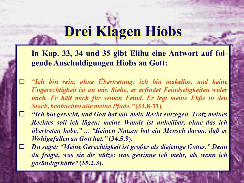 12 Drei Klagen Hiobs In Kap. 33, 34 und 35 gibt Elihu eine Antwort auf fol- gende Anschuldigungen Hiobs an Gott: oIch bin rein, ohne Übertretung; ich