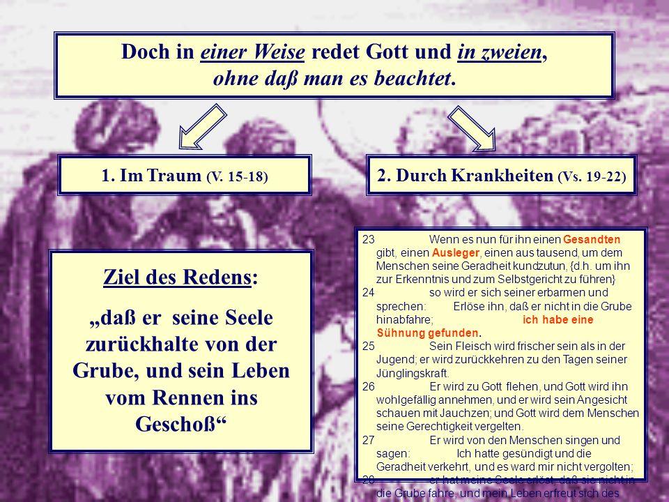 14 Doch in einer Weise redet Gott und in zweien, ohne daß man es beachtet. 1. Im Traum (V. 15-18) 2. Durch Krankheiten (Vs. 19-22) Ziel des Redens: da