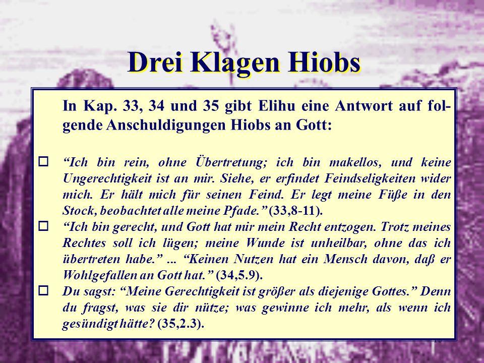 15 Drei Klagen Hiobs In Kap. 33, 34 und 35 gibt Elihu eine Antwort auf fol- gende Anschuldigungen Hiobs an Gott: oIch bin rein, ohne Übertretung; ich