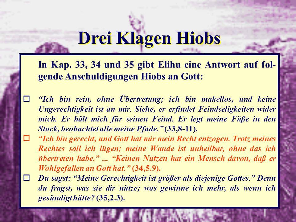 16 Drei Klagen Hiobs In Kap. 33, 34 und 35 gibt Elihu eine Antwort auf fol- gende Anschuldigungen Hiobs an Gott: oIch bin rein, ohne Übertretung; ich