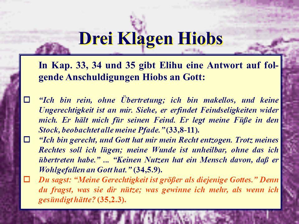 19 Drei Klagen Hiobs In Kap. 33, 34 und 35 gibt Elihu eine Antwort auf fol- gende Anschuldigungen Hiobs an Gott: oIch bin rein, ohne Übertretung; ich