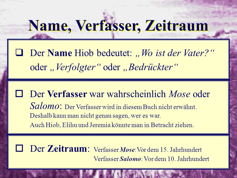 2 Name, Verfasser, Zeitraum qDer Name Hiob bedeutet: Wo ist der Vater? oder Verfolgter oder Bedrückter oDer Verfasser war wahrscheinlich Mose oder Sal