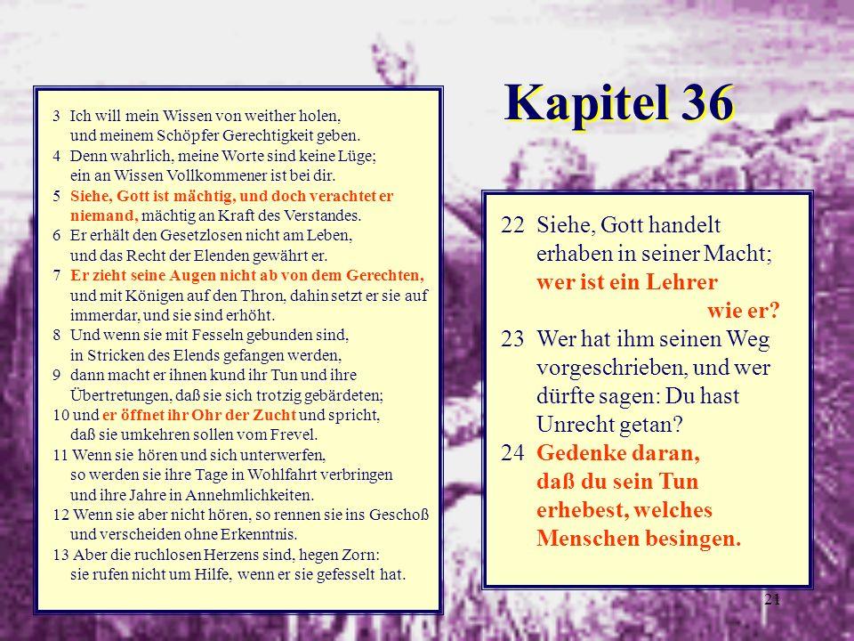 21 3 Ich will mein Wissen von weither holen, und meinem Schöpfer Gerechtigkeit geben. 4 Denn wahrlich, meine Worte sind keine Lüge; ein an Wissen Voll
